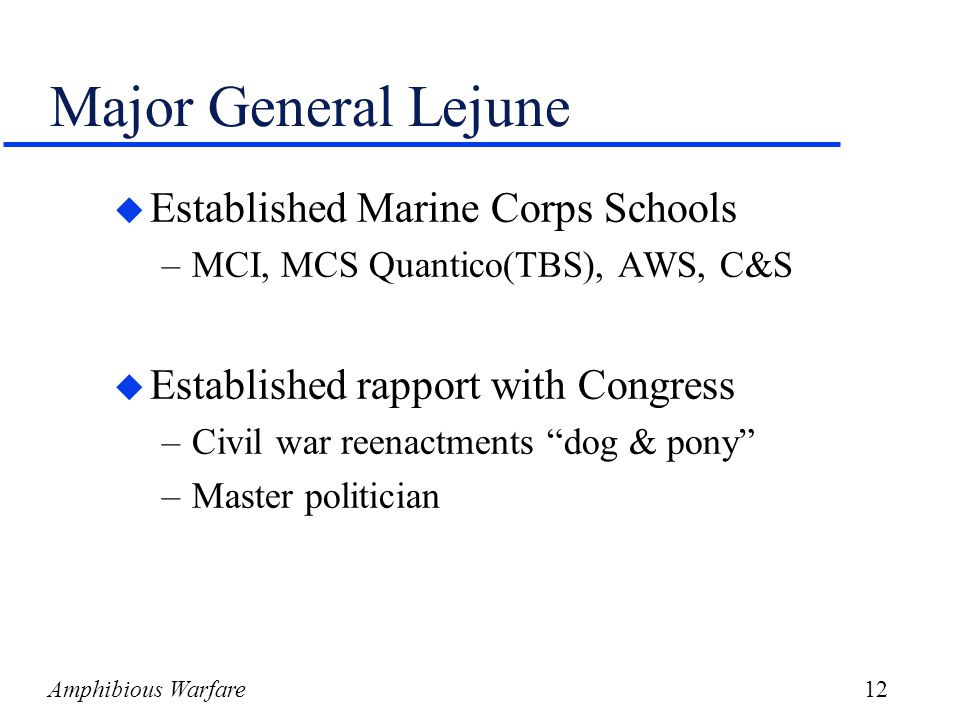 Amphibious Warfare12 Major General Lejune u Established Marine Corps Schools –MCI, MCS Quantico(TBS), AWS, C&S u Established rapport with Congress –Civil war reenactments dog & pony –Master politician