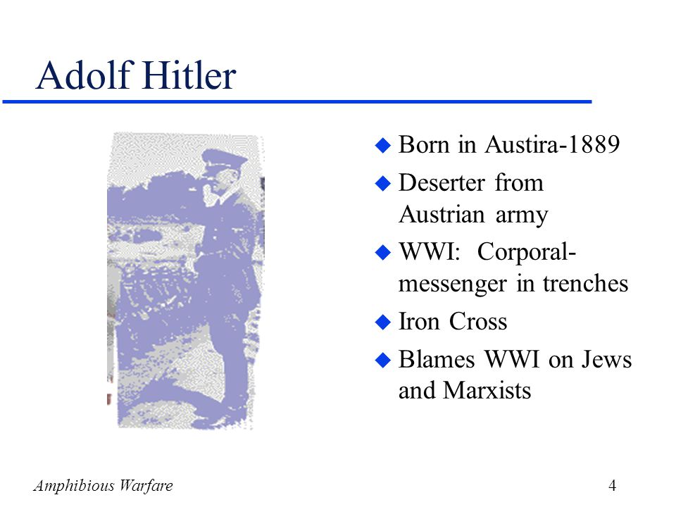 Amphibious Warfare5 Hitler (cont.) u After war joined espionage section of Armistice Army u 1923-34: Ran public conspiracy against Weimar Republic –Tried and imprisoned for treason –Wrote Mein Kampf –Chancellor of Germany by 1933