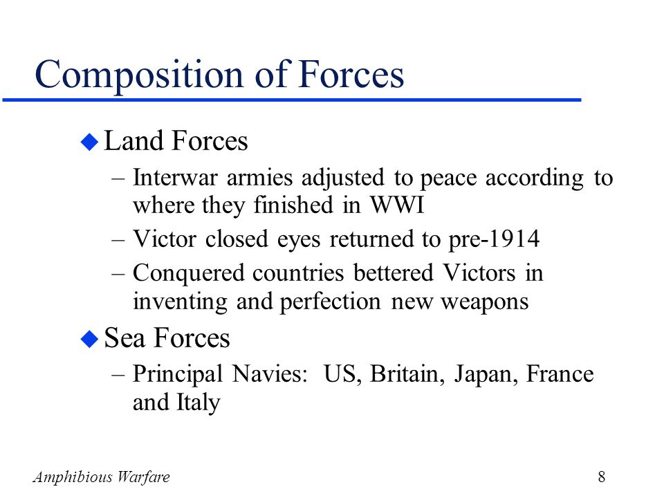 Amphibious Warfare8 Composition of Forces u Land Forces –Interwar armies adjusted to peace according to where they finished in WWI –Victor closed eyes returned to pre-1914 –Conquered countries bettered Victors in inventing and perfection new weapons u Sea Forces –Principal Navies: US, Britain, Japan, France and Italy