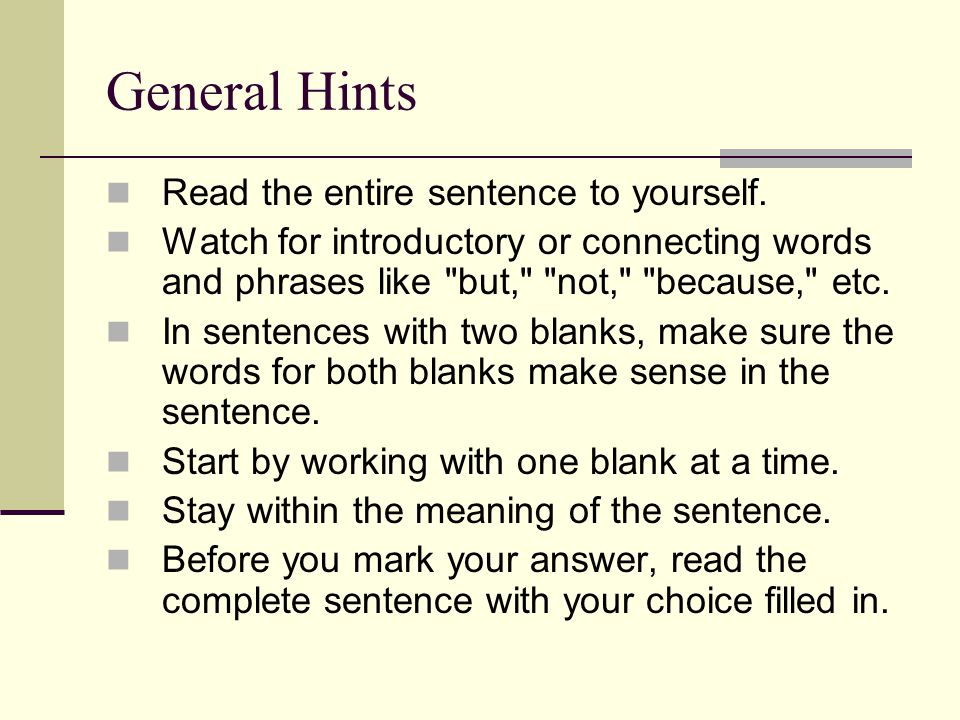 General Hints Read the entire sentence to yourself. Watch for introductory or connecting words and phrases like