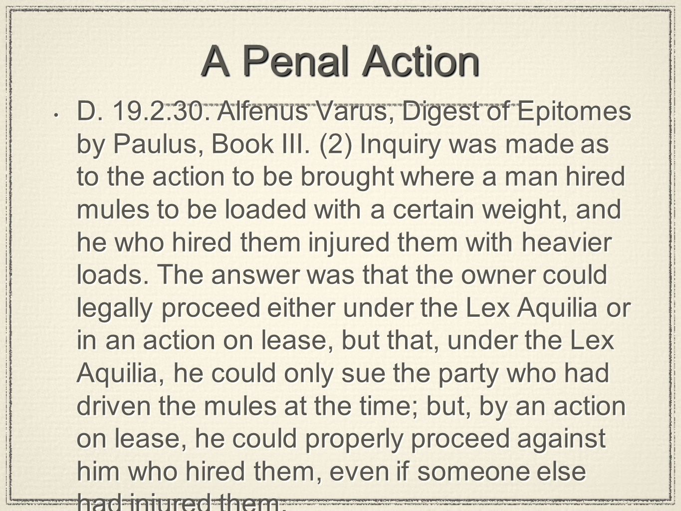 A Penal Action D. 19.2.30. Alfenus Varus, Digest of Epitomes by Paulus, Book III. (2) Inquiry was made as to the action to be brought where a man hire