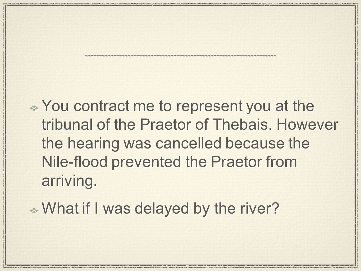 You contract me to represent you at the tribunal of the Praetor of Thebais. However the hearing was cancelled because the Nile-flood prevented the Pra