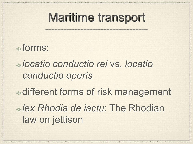 Maritime transport forms: locatio conductio rei vs. locatio conductio operis different forms of risk management lex Rhodia de iactu: The Rhodian law o