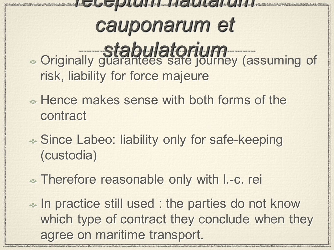 receptum nautarum cauponarum et stabulatorium Originally guarantees safe journey (assuming of risk, liability for force majeure Hence makes sense with both forms of the contract Since Labeo: liability only for safe-keeping (custodia) Therefore reasonable only with l.-c.