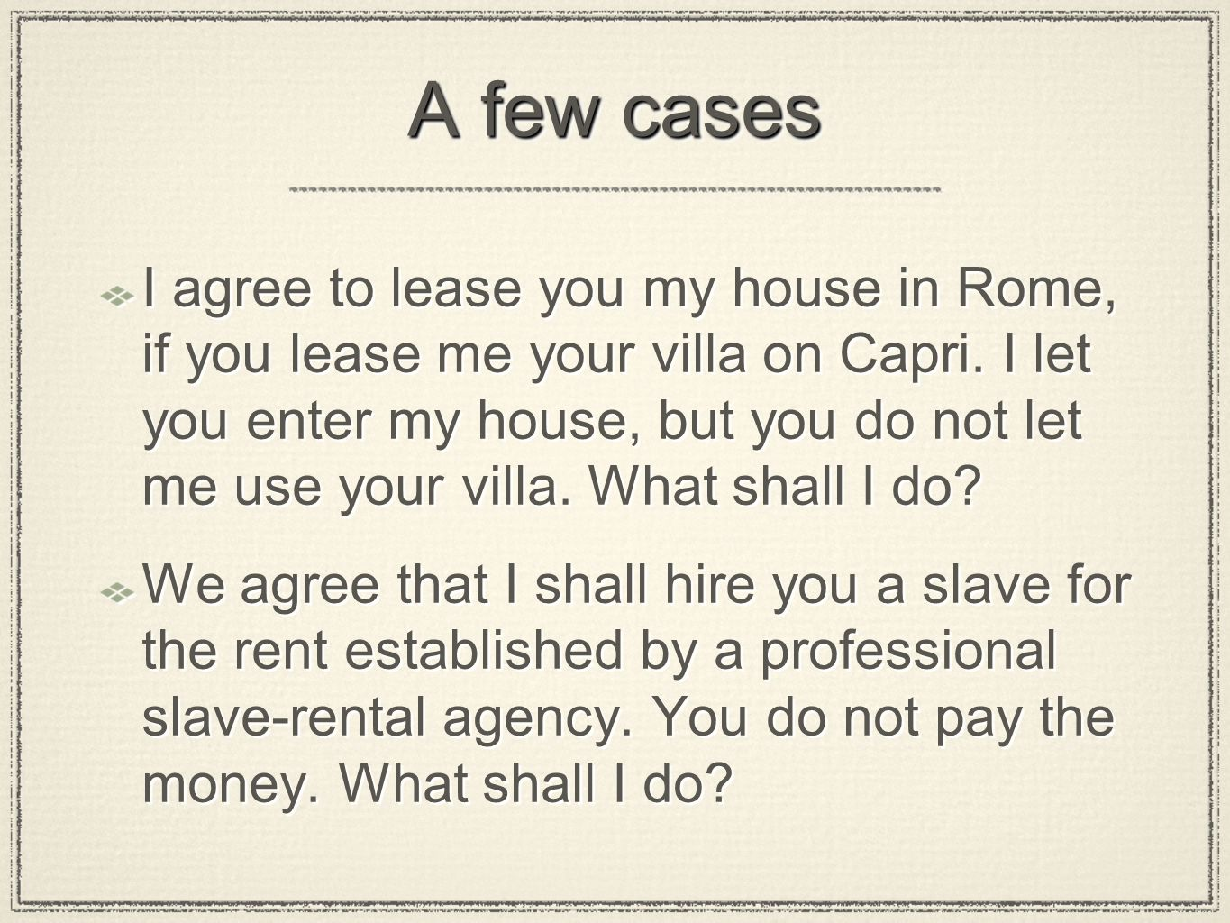 A few cases I agree to lease you my house in Rome, if you lease me your villa on Capri. I let you enter my house, but you do not let me use your villa