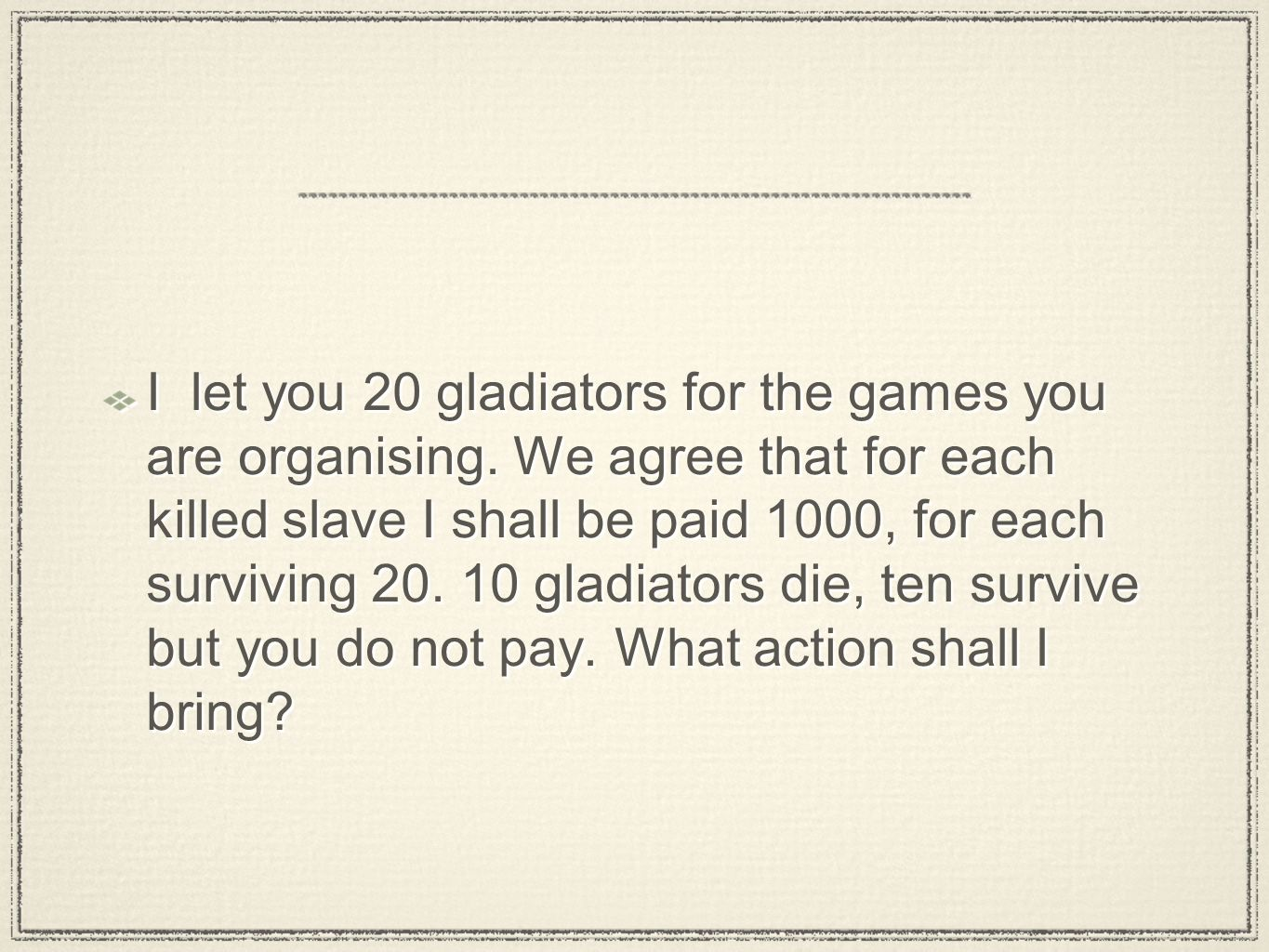 I let you 20 gladiators for the games you are organising. We agree that for each killed slave I shall be paid 1000, for each surviving 20. 10 gladiato