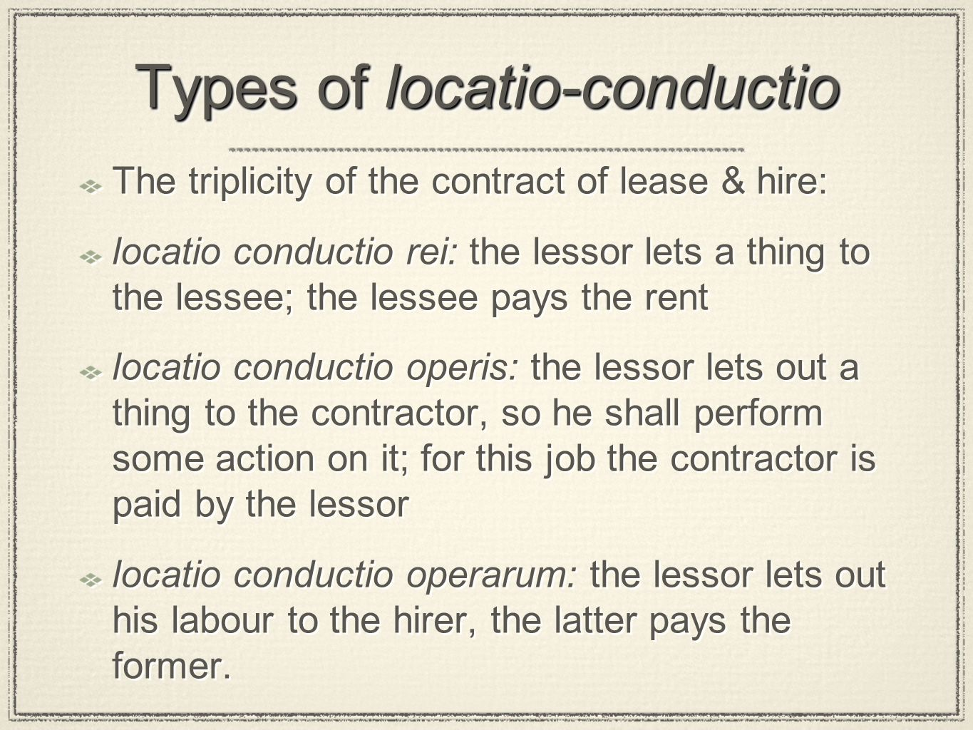 Types of locatio-conductio The triplicity of the contract of lease & hire: locatio conductio rei: the lessor lets a thing to the lessee; the lessee pays the rent locatio conductio operis: the lessor lets out a thing to the contractor, so he shall perform some action on it; for this job the contractor is paid by the lessor locatio conductio operarum: the lessor lets out his labour to the hirer, the latter pays the former.