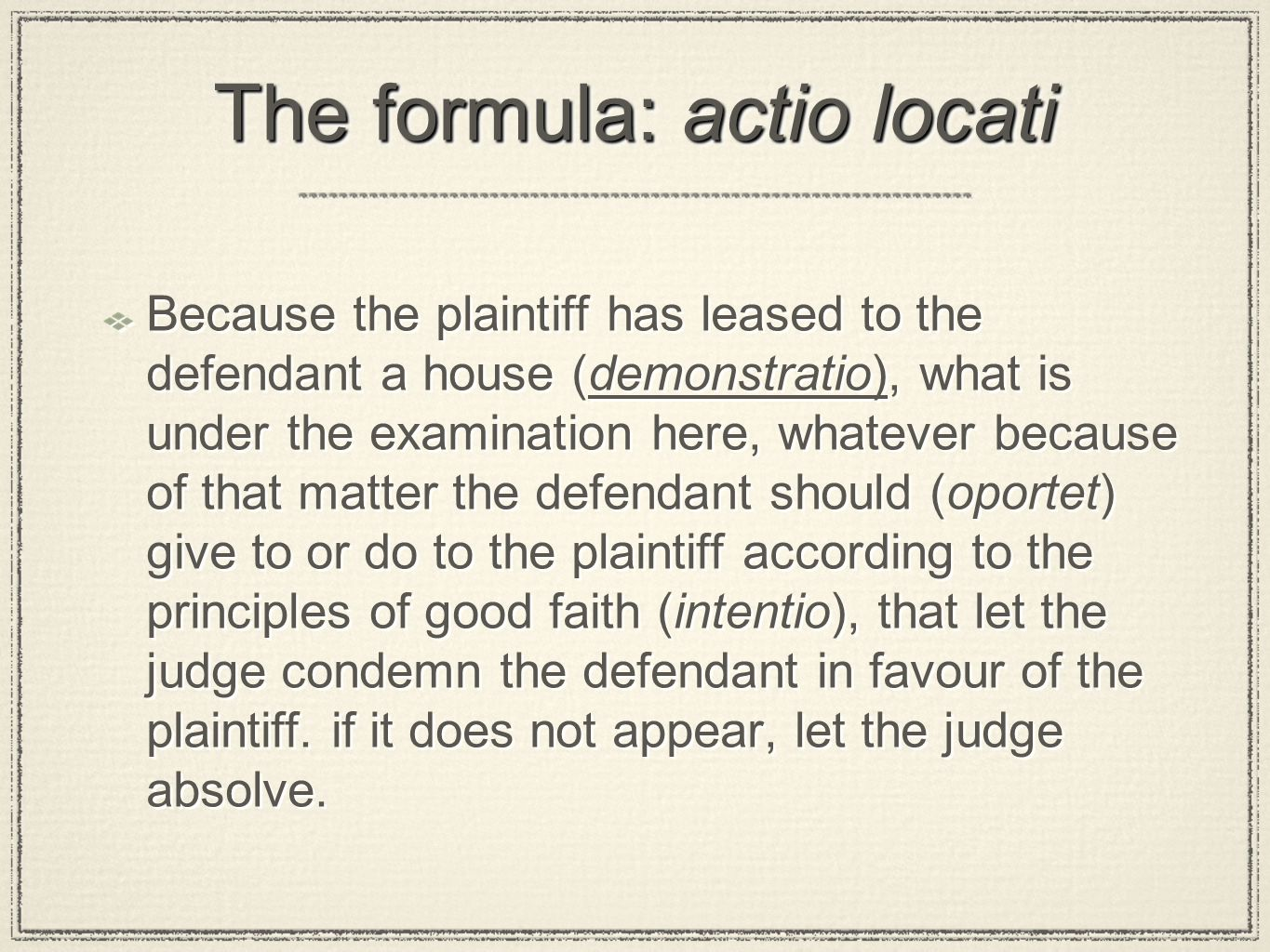 The formula: actio locati Because the plaintiff has leased to the defendant a house (demonstratio), what is under the examination here, whatever because of that matter the defendant should (oportet) give to or do to the plaintiff according to the principles of good faith (intentio), that let the judge condemn the defendant in favour of the plaintiff.