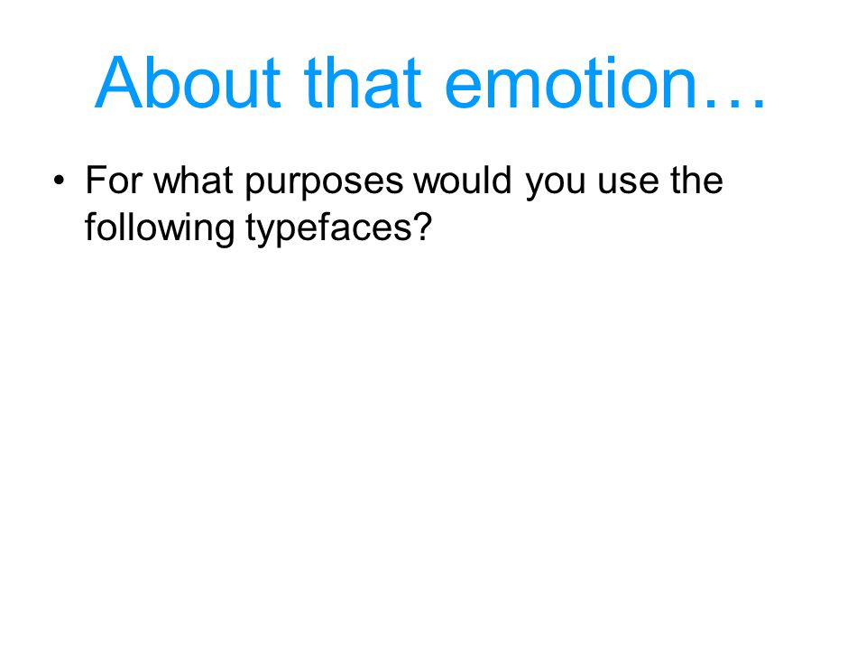 About that emotion… For what purposes would you use the following typefaces