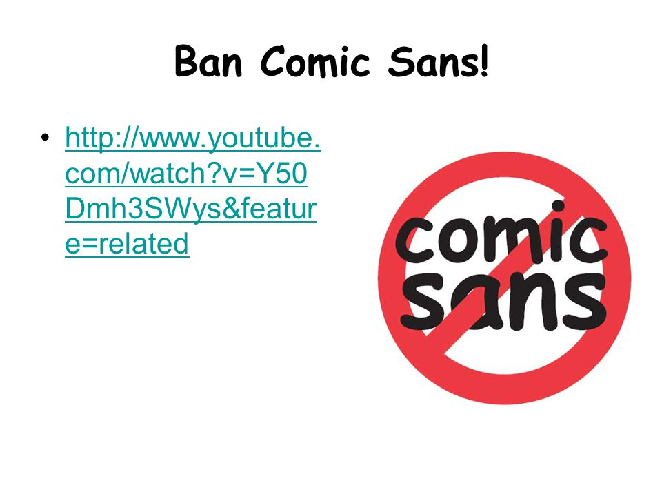 Ban Comic Sans. http://www.youtube. com/watch v=Y50 Dmh3SWys&featur e=relatedhttp://www.youtube.