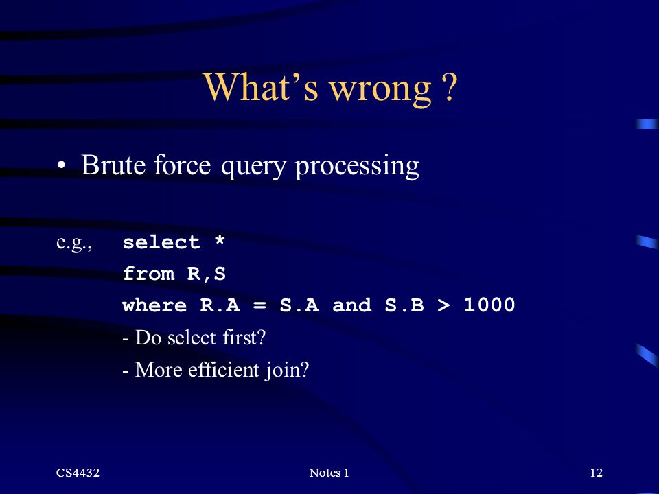 CS4432Notes 112 What's wrong ? Brute force query processing e.g., select * from R,S where R.A = S.A and S.B > 1000 - Do select first? - More efficient
