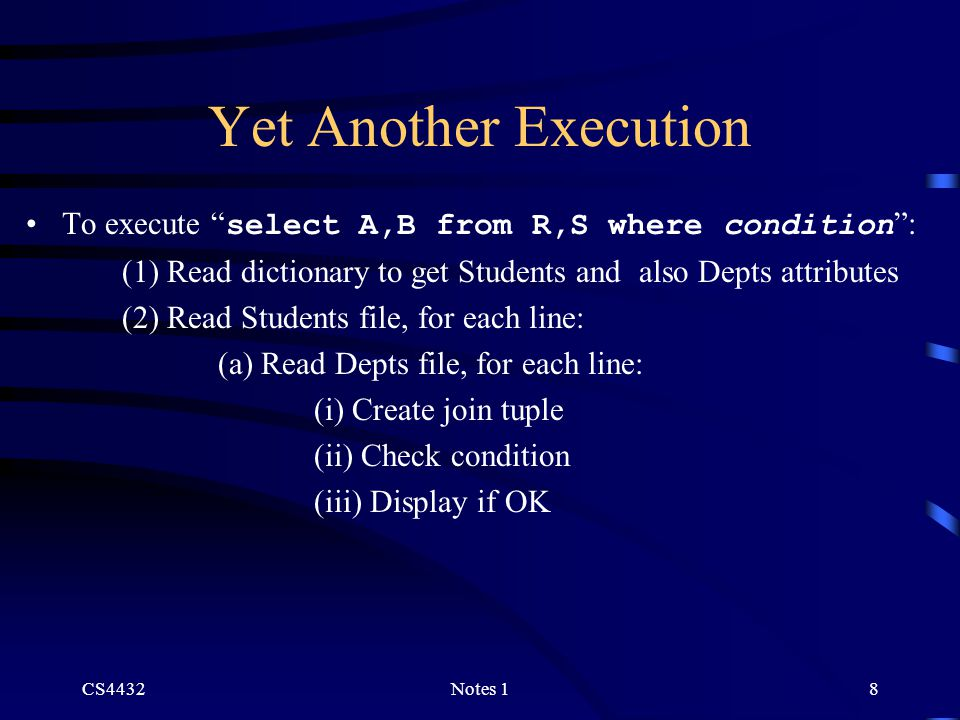 CS4432Notes 18 Yet Another Execution To execute select A,B from R,S where condition : (1) Read dictionary to get Students and also Depts attributes (2) Read Students file, for each line: (a) Read Depts file, for each line: (i) Create join tuple (ii) Check condition (iii) Display if OK