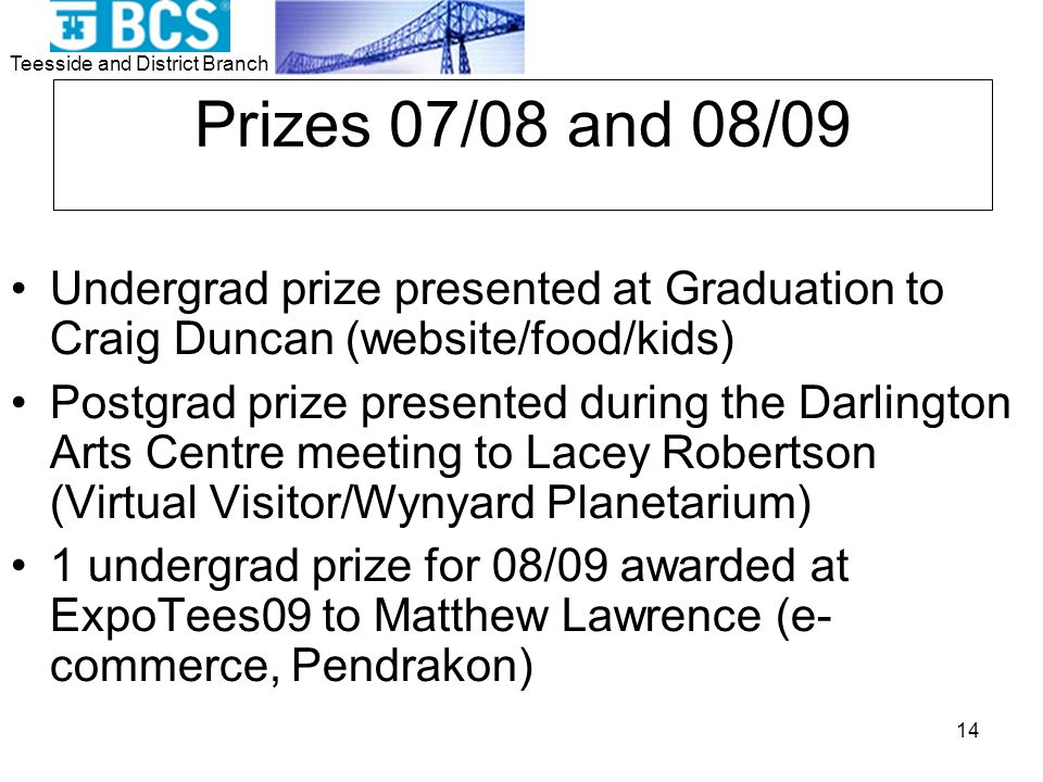Teesside and District Branch 14 Prizes 07/08 and 08/09 Undergrad prize presented at Graduation to Craig Duncan (website/food/kids) Postgrad prize presented during the Darlington Arts Centre meeting to Lacey Robertson (Virtual Visitor/Wynyard Planetarium) 1 undergrad prize for 08/09 awarded at ExpoTees09 to Matthew Lawrence (e- commerce, Pendrakon)