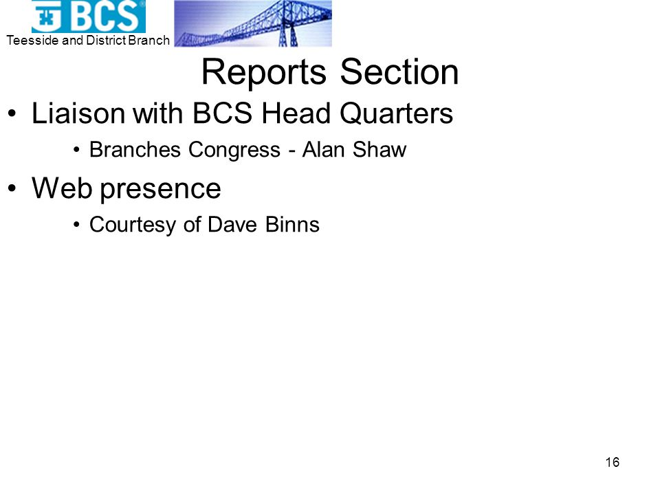 Teesside and District Branch 16 Reports Section Liaison with BCS Head Quarters Branches Congress - Alan Shaw Web presence Courtesy of Dave Binns