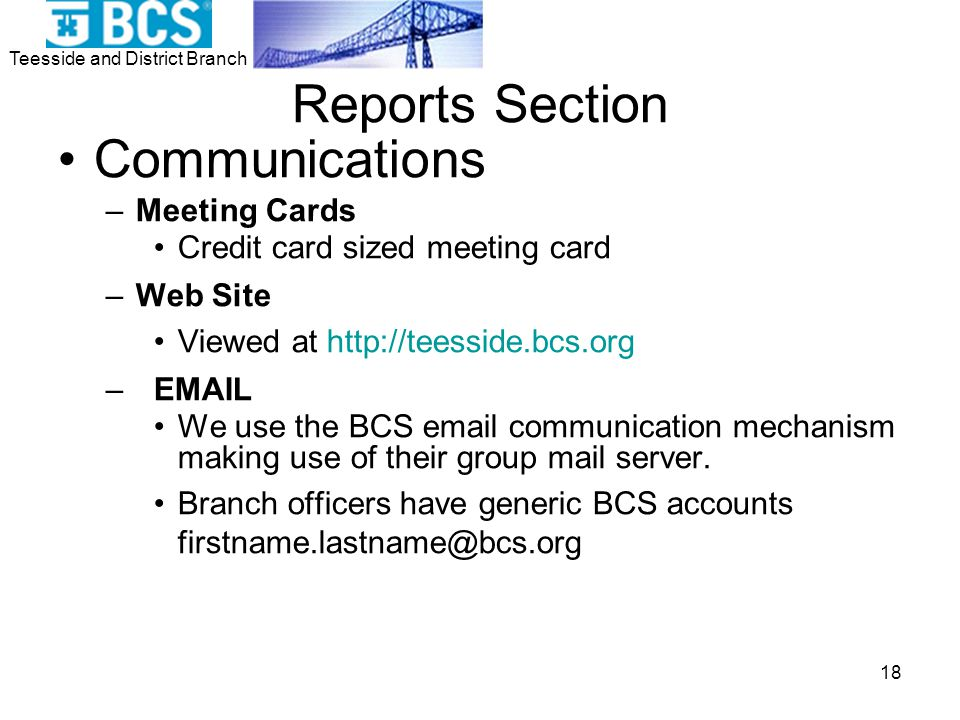 Teesside and District Branch 18 Reports Section Communications –Meeting Cards Credit card sized meeting card –Web Site Viewed at http://teesside.bcs.org – EMAIL We use the BCS email communication mechanism making use of their group mail server.