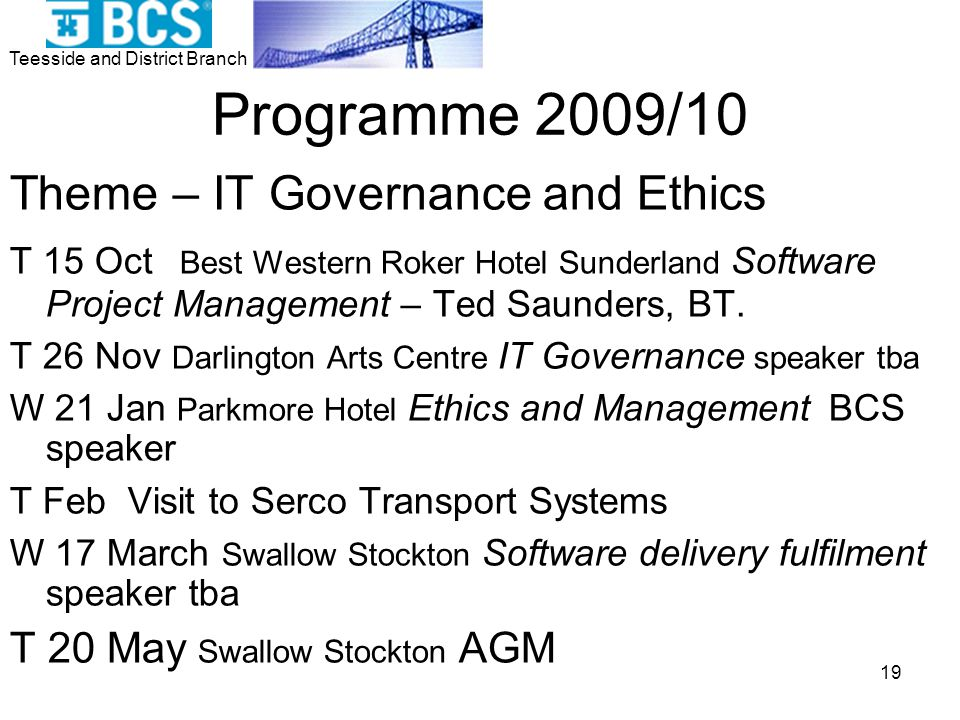 Teesside and District Branch 19 Programme 2009/10 Theme – IT Governance and Ethics T 15 Oct Best Western Roker Hotel Sunderland Software Project Management – Ted Saunders, BT.