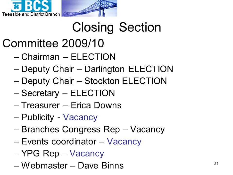 Teesside and District Branch 21 Closing Section Committee 2009/10 –Chairman – ELECTION –Deputy Chair – Darlington ELECTION –Deputy Chair – Stockton ELECTION –Secretary – ELECTION –Treasurer – Erica Downs –Publicity - Vacancy –Branches Congress Rep – Vacancy –Events coordinator – Vacancy –YPG Rep – Vacancy –Webmaster – Dave Binns