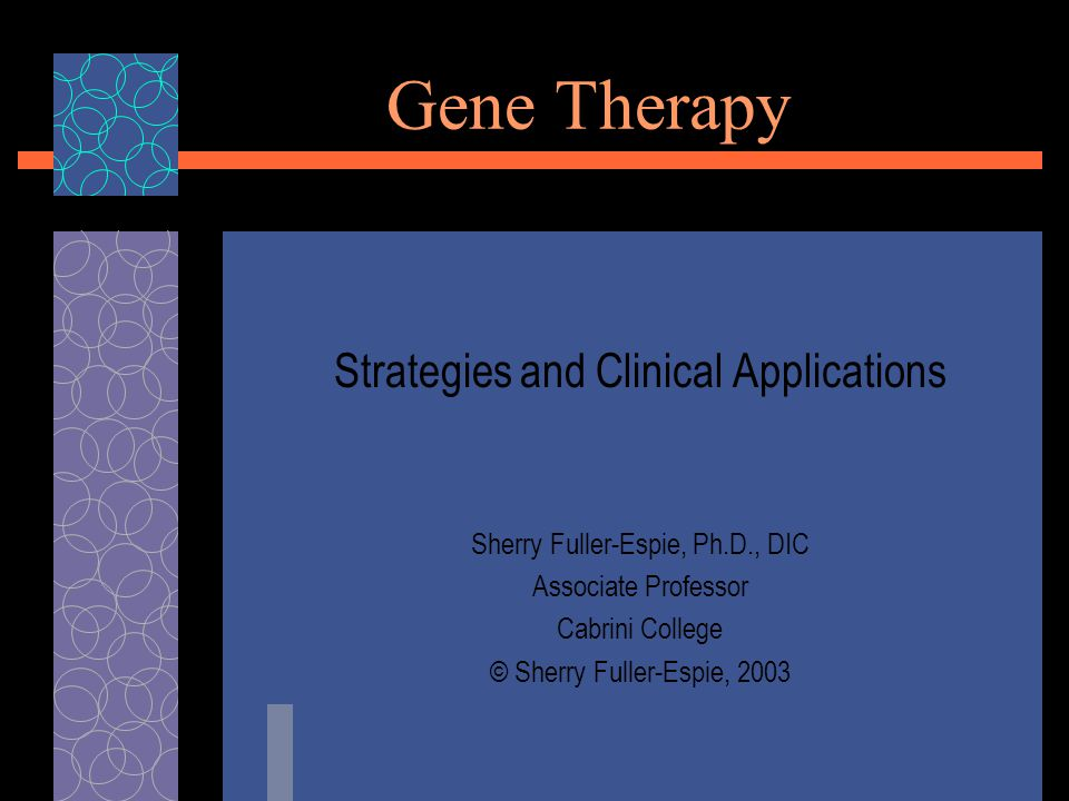 Gene Therapy Strategies and Clinical Applications Sherry Fuller-Espie, Ph.D., DIC Associate Professor Cabrini College © Sherry Fuller-Espie, 2003