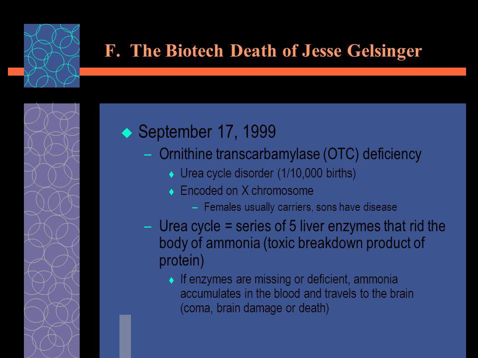 F. The Biotech Death of Jesse Gelsinger  September 17, 1999 –Ornithine transcarbamylase (OTC) deficiency  Urea cycle disorder (1/10,000 births)  En