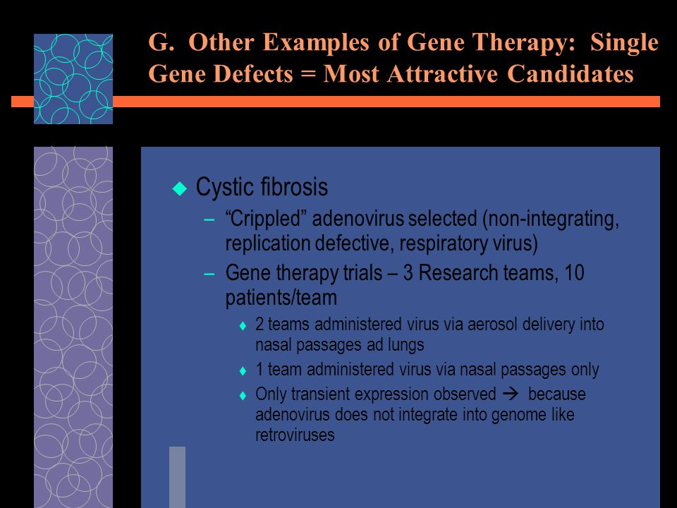 """G. Other Examples of Gene Therapy: Single Gene Defects = Most Attractive Candidates  Cystic fibrosis –""""Crippled"""" adenovirus selected (non-integrating"""