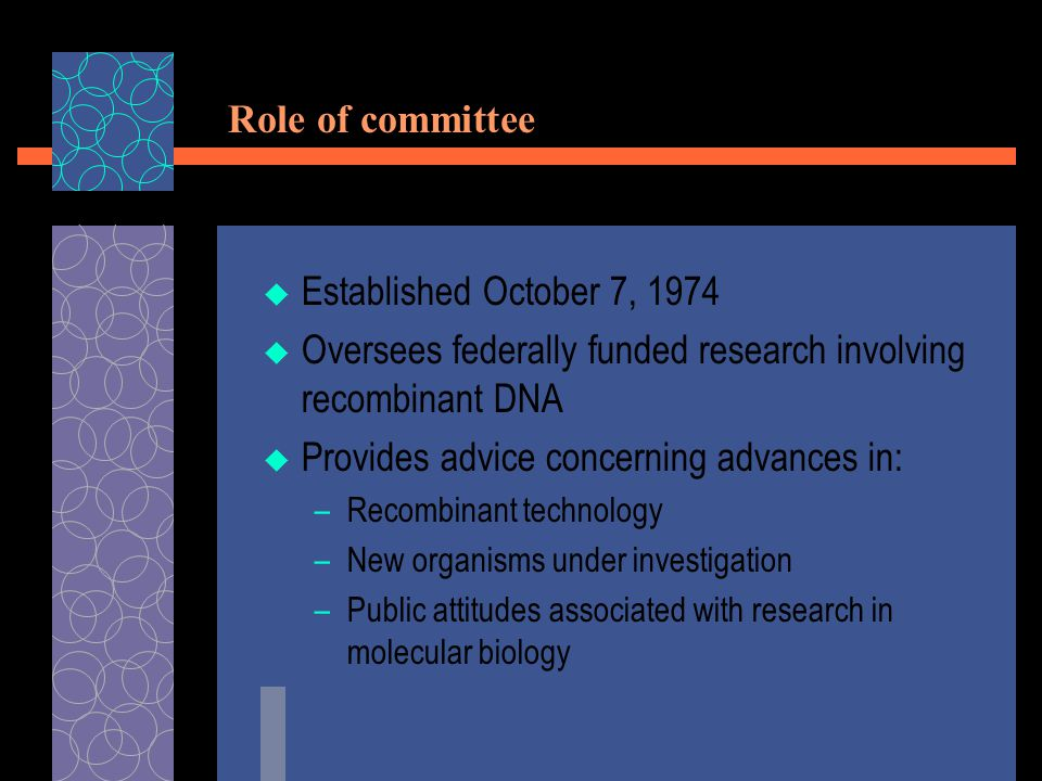 Role of committee  Established October 7, 1974  Oversees federally funded research involving recombinant DNA  Provides advice concerning advances in: –Recombinant technology –New organisms under investigation –Public attitudes associated with research in molecular biology