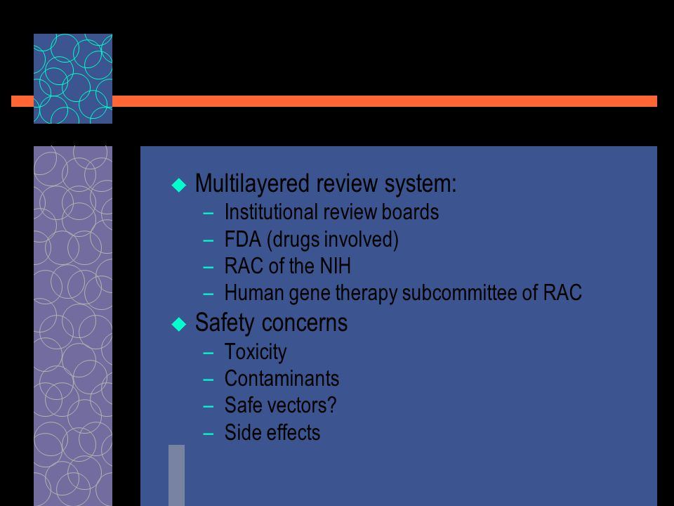  Multilayered review system: –Institutional review boards –FDA (drugs involved) –RAC of the NIH –Human gene therapy subcommittee of RAC  Safety concerns –Toxicity –Contaminants –Safe vectors.