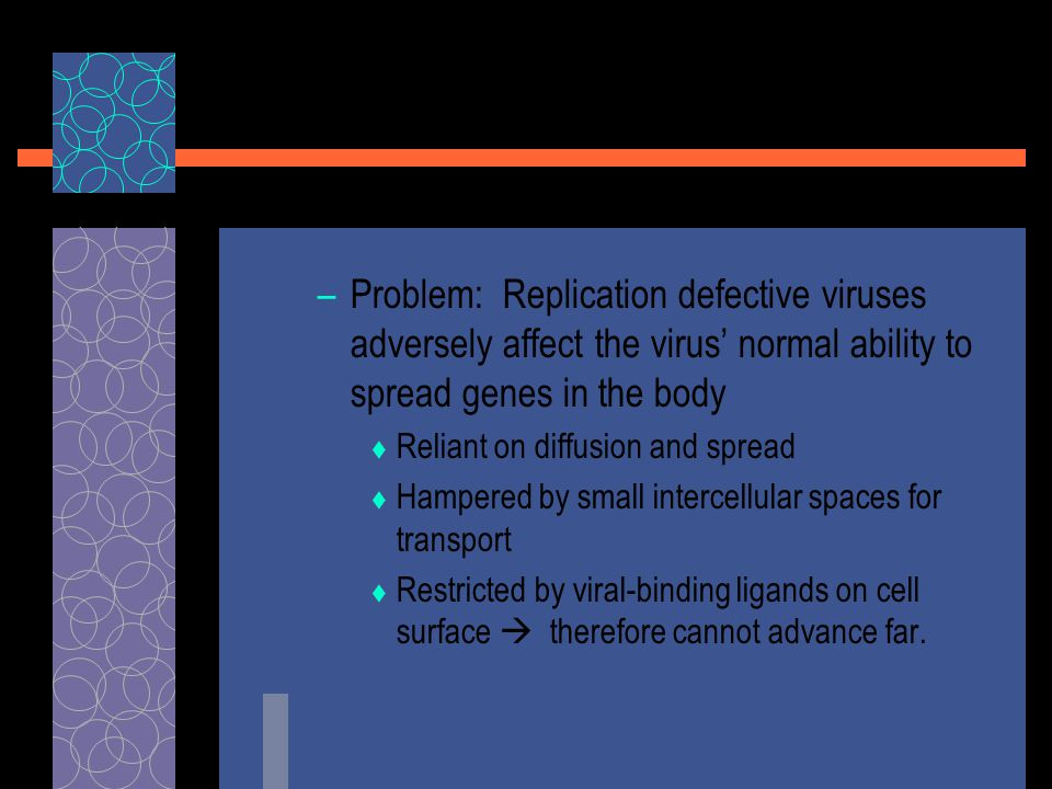 –Problem: Replication defective viruses adversely affect the virus' normal ability to spread genes in the body  Reliant on diffusion and spread  Ham