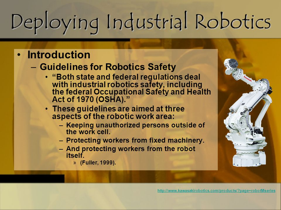 Introduction –Guidelines for Robotics Safety (continued) These regulations apply only to the normal operation of the robot –(Fuller, 1999).