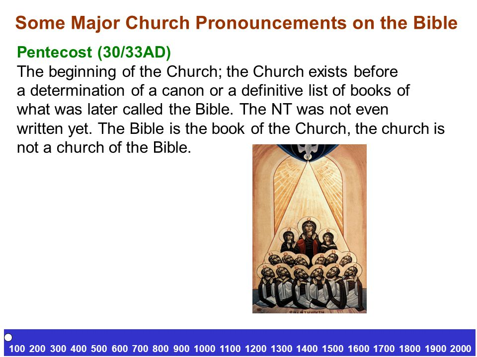 Some Major Church Pronouncements on the Bible Pentecost (30/33AD) The beginning of the Church; the Church exists before a determination of a canon or a definitive list of books of what was later called the Bible.