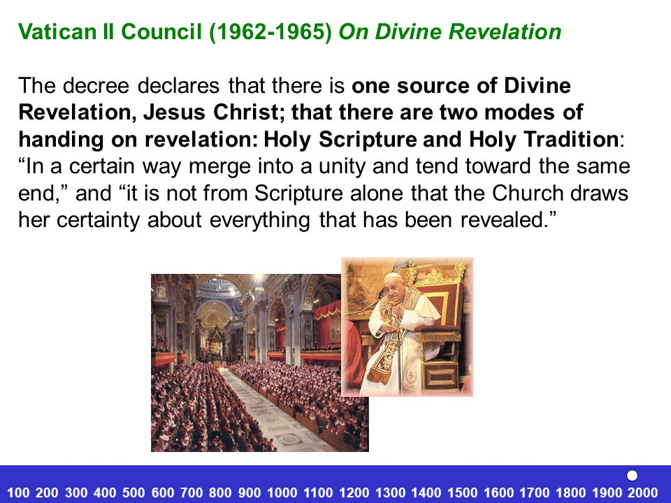 Vatican II Council (1962-1965) On Divine Revelation The decree declares that there is one source of Divine Revelation, Jesus Christ; that there are two modes of handing on revelation: Holy Scripture and Holy Tradition: In a certain way merge into a unity and tend toward the same end, and it is not from Scripture alone that the Church draws her certainty about everything that has been revealed. 100 200 300 400 500 600 700 800 900 1000 1100 1200 1300 1400 1500 1600 1700 1800 1900 2000