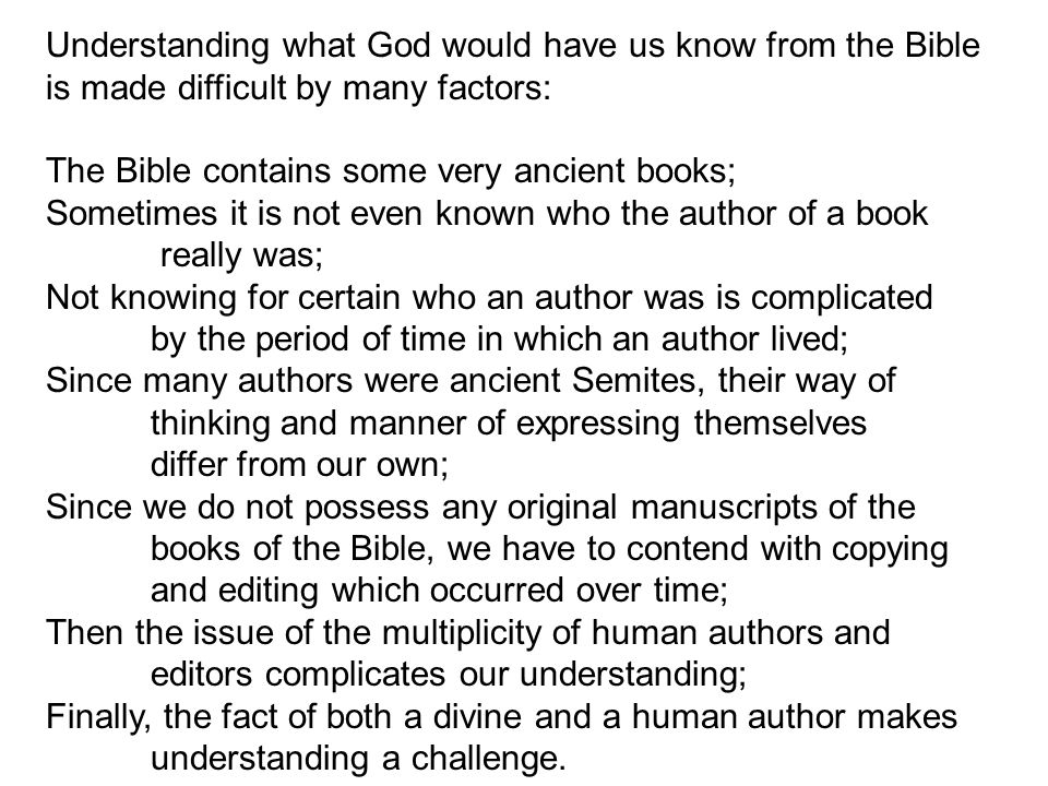 Understanding what God would have us know from the Bible is made difficult by many factors: The Bible contains some very ancient books; Sometimes it is not even known who the author of a book really was; Not knowing for certain who an author was is complicated by the period of time in which an author lived; Since many authors were ancient Semites, their way of thinking and manner of expressing themselves differ from our own; Since we do not possess any original manuscripts of the books of the Bible, we have to contend with copying and editing which occurred over time; Then the issue of the multiplicity of human authors and editors complicates our understanding; Finally, the fact of both a divine and a human author makes understanding a challenge.