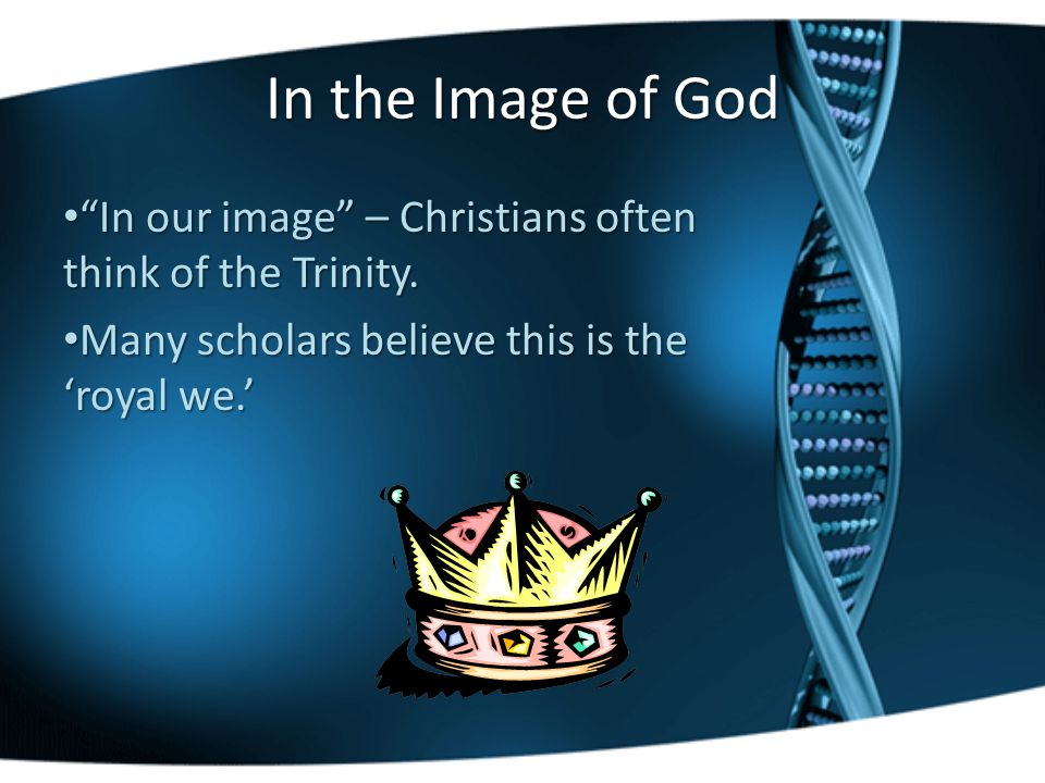 In the Image of God In our image – Christians often think of the Trinity.