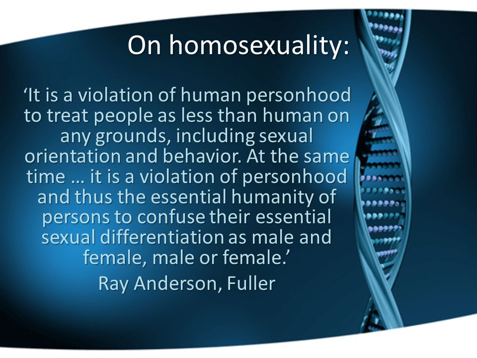 On homosexuality: It is a violation of human personhood to treat people as less than human on any grounds, including sexual orientation and behavior.