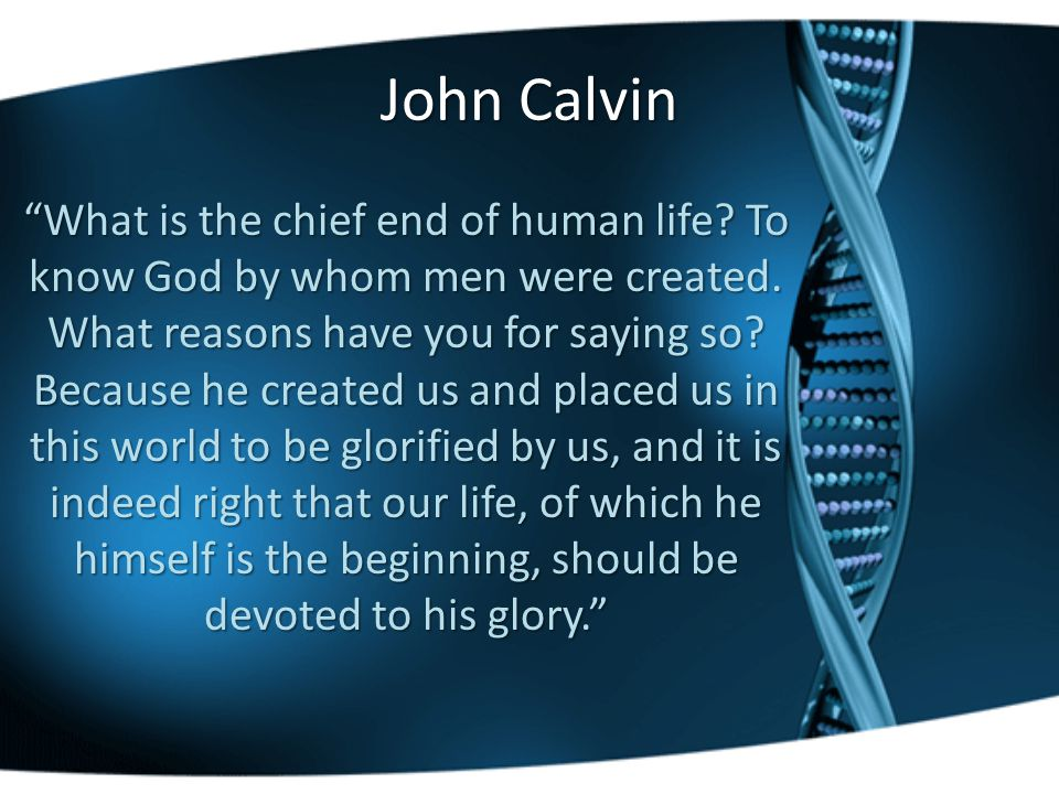 John Calvin What is the chief end of human life. To know God by whom men were created.