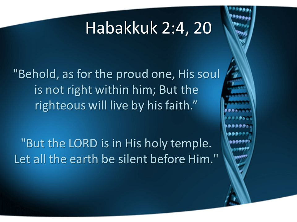 Habakkuk 2:4, 20 Behold, as for the proud one, His soul is not right within him; But the righteous will live by his faith. But the LORD is in His holy temple.