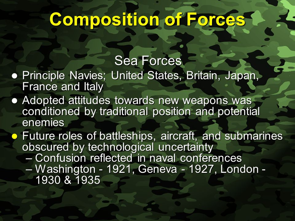 Slide 10 Composition of Forces Sea Forces Principle Navies; United States, Britain, Japan, France and Italy Principle Navies; United States, Britain, Japan, France and Italy Adopted attitudes towards new weapons was conditioned by traditional position and potential enemies Adopted attitudes towards new weapons was conditioned by traditional position and potential enemies Future roles of battleships, aircraft, and submarines obscured by technological uncertainty Future roles of battleships, aircraft, and submarines obscured by technological uncertainty –Confusion reflected in naval conferences –Washington - 1921, Geneva - 1927, London - 1930 & 1935