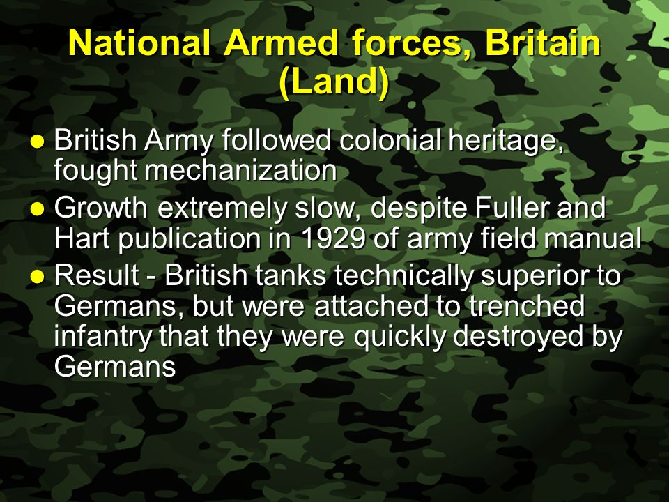 Slide 16 National Armed forces, Britain (Land) British Army followed colonial heritage, fought mechanization British Army followed colonial heritage, fought mechanization Growth extremely slow, despite Fuller and Hart publication in 1929 of army field manual Growth extremely slow, despite Fuller and Hart publication in 1929 of army field manual Result - British tanks technically superior to Germans, but were attached to trenched infantry that they were quickly destroyed by Germans Result - British tanks technically superior to Germans, but were attached to trenched infantry that they were quickly destroyed by Germans