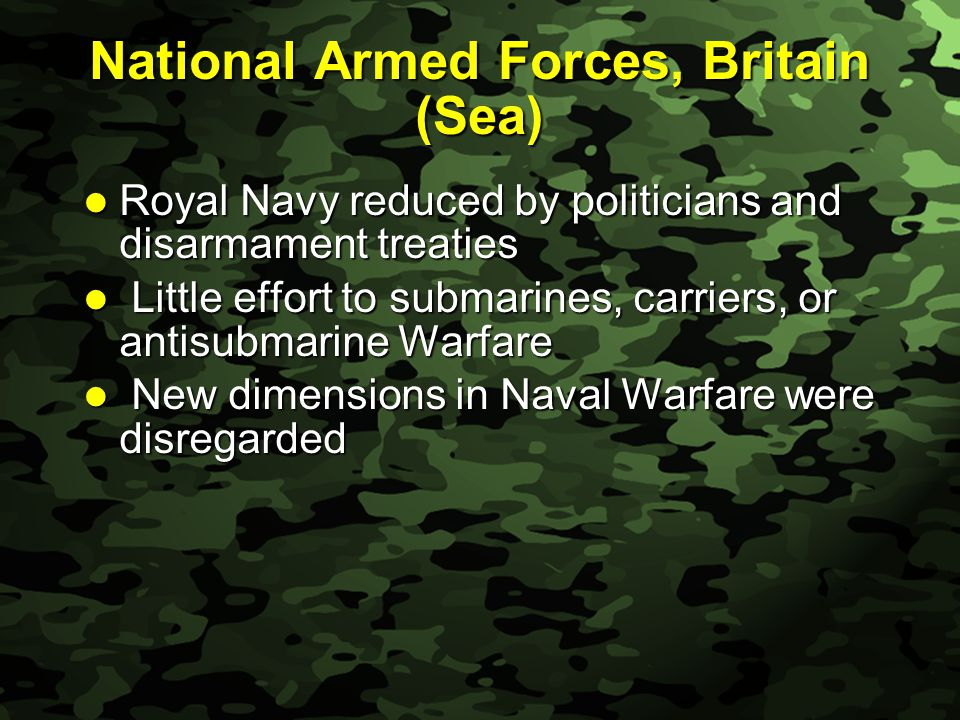 Slide 17 National Armed Forces, Britain (Sea) Royal Navy reduced by politicians and disarmament treaties Royal Navy reduced by politicians and disarmament treaties Little effort to submarines, carriers, or antisubmarine Warfare Little effort to submarines, carriers, or antisubmarine Warfare New dimensions in Naval Warfare were disregarded New dimensions in Naval Warfare were disregarded