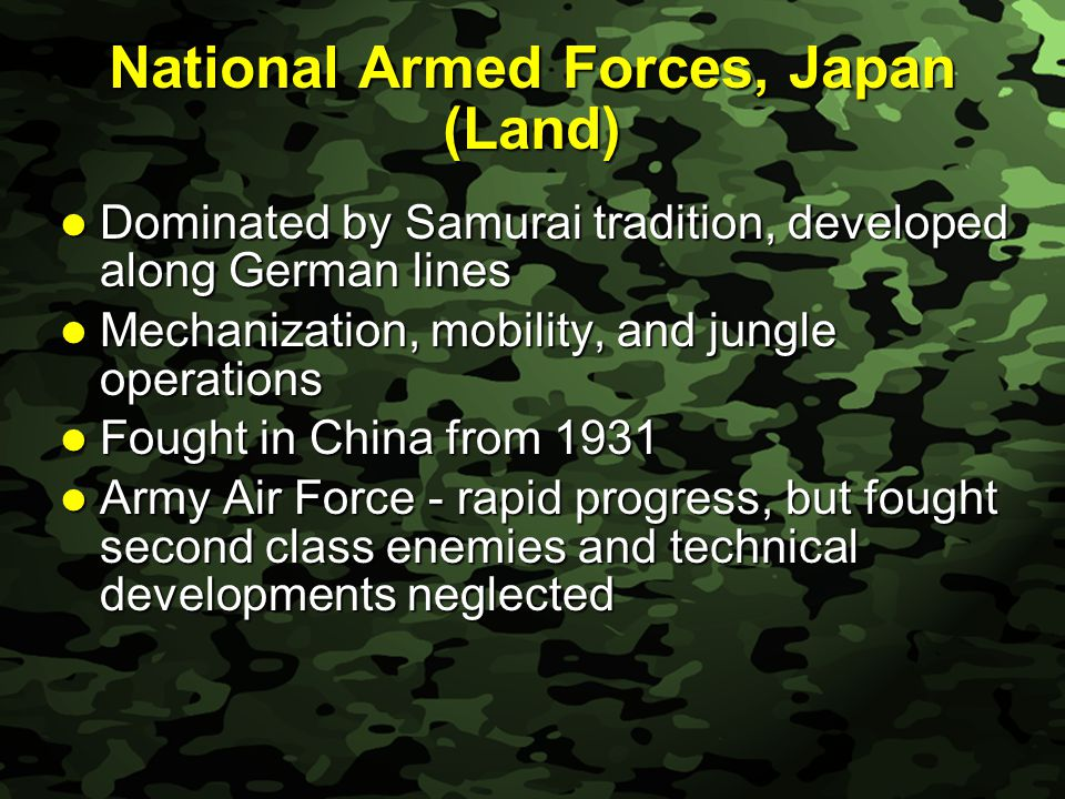Slide 21 National Armed Forces, Japan (Land) Dominated by Samurai tradition, developed along German lines Dominated by Samurai tradition, developed along German lines Mechanization, mobility, and jungle operations Mechanization, mobility, and jungle operations Fought in China from 1931 Fought in China from 1931 Army Air Force - rapid progress, but fought second class enemies and technical developments neglected Army Air Force - rapid progress, but fought second class enemies and technical developments neglected