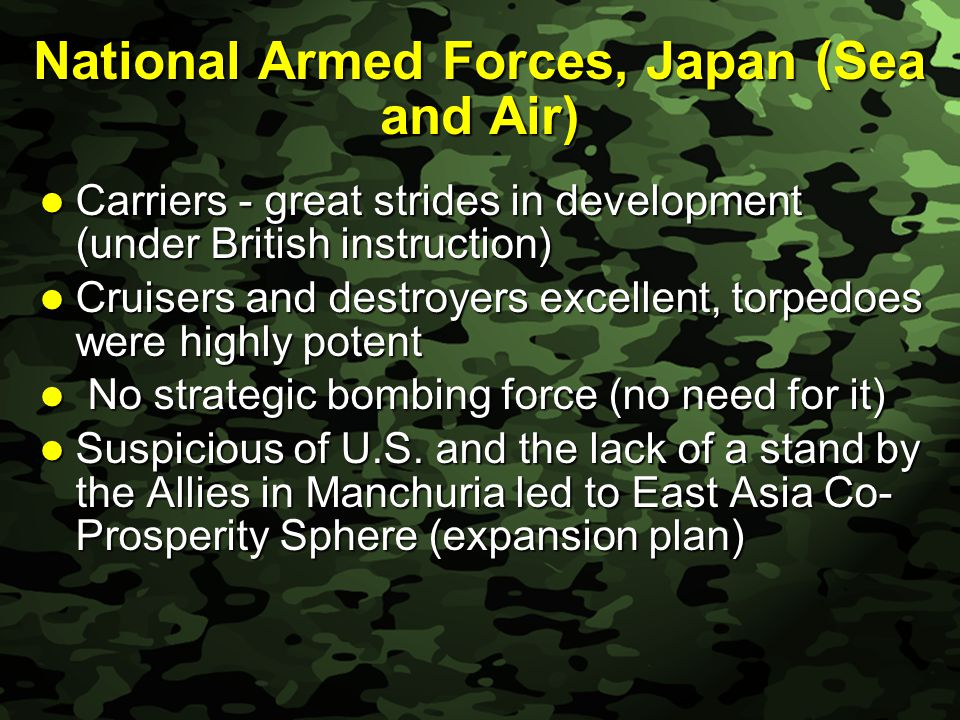 Slide 23 National Armed Forces, Japan (Sea and Air) Carriers - great strides in development (under British instruction) Carriers - great strides in development (under British instruction) Cruisers and destroyers excellent, torpedoes were highly potent Cruisers and destroyers excellent, torpedoes were highly potent No strategic bombing force (no need for it) No strategic bombing force (no need for it) Suspicious of U.S.