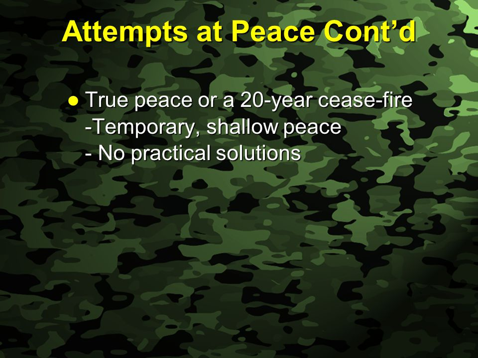 Slide 6 Attempts at Peace Cont'd True peace or a 20-year cease-fire True peace or a 20-year cease-fire -Temporary, shallow peace - No practical solutions