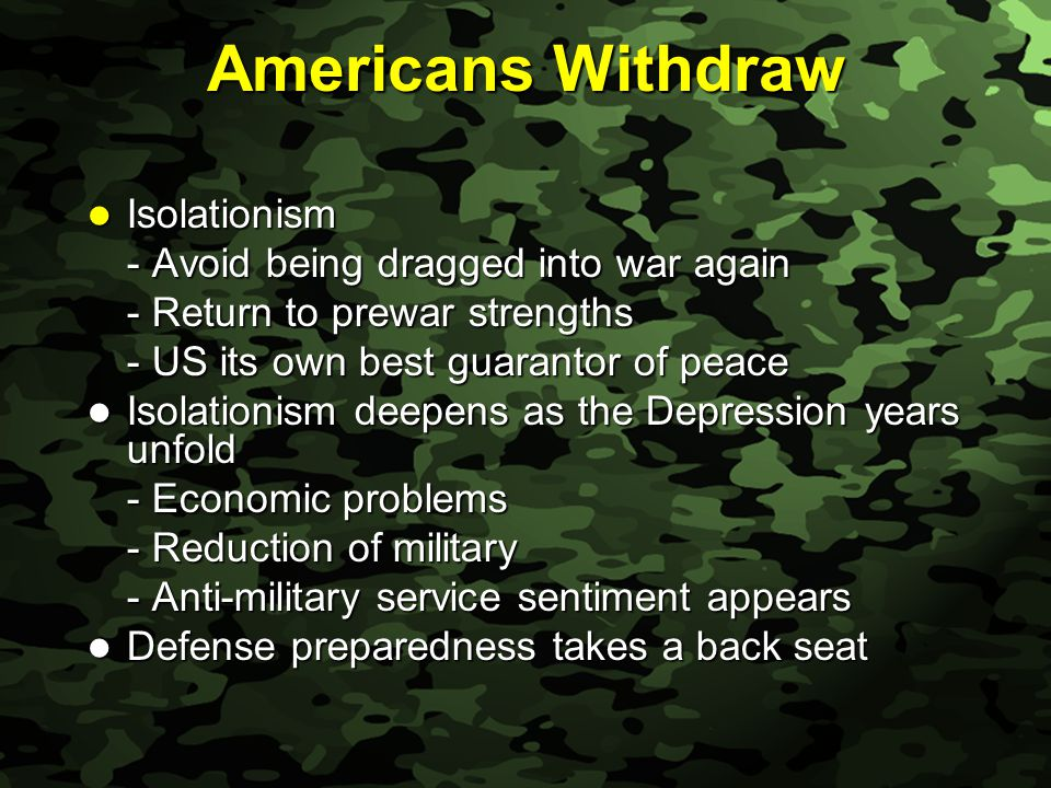 Slide 7 Americans Withdraw Isolationism Isolationism - Avoid being dragged into war again - Return to prewar strengths - US its own best guarantor of peace Isolationism deepens as the Depression years unfold Isolationism deepens as the Depression years unfold - Economic problems - Reduction of military - Anti-military service sentiment appears Defense preparedness takes a back seat Defense preparedness takes a back seat