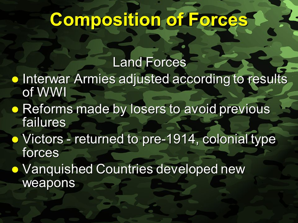 Slide 9 Composition of Forces Land Forces Interwar Armies adjusted according to results of WWI Interwar Armies adjusted according to results of WWI Reforms made by losers to avoid previous failures Reforms made by losers to avoid previous failures Victors - returned to pre-1914, colonial type forces Victors - returned to pre-1914, colonial type forces Vanquished Countries developed new weapons Vanquished Countries developed new weapons