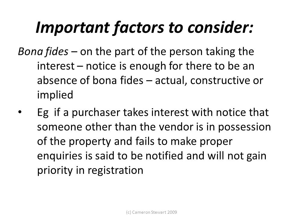(c) Cameron Stewart 2009 Important factors to consider: Bona fides – on the part of the person taking the interest – notice is enough for there to be an absence of bona fides – actual, constructive or implied Eg if a purchaser takes interest with notice that someone other than the vendor is in possession of the property and fails to make proper enquiries is said to be notified and will not gain priority in registration