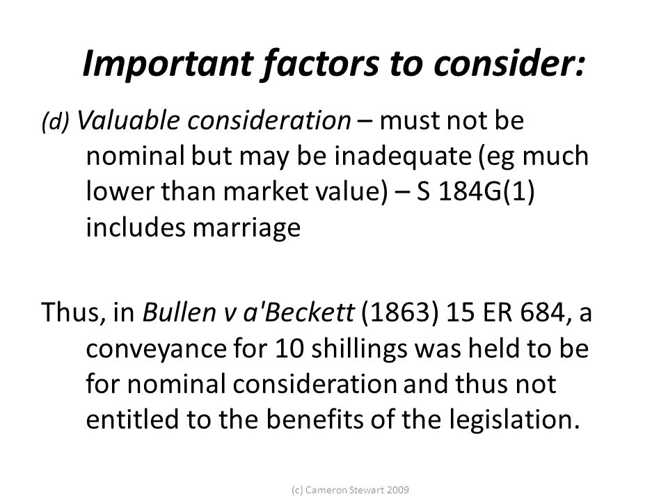 (c) Cameron Stewart 2009 Important factors to consider: (d) Valuable consideration – must not be nominal but may be inadequate (eg much lower than market value) – S 184G(1) includes marriage Thus, in Bullen v a Beckett (1863) 15 ER 684, a conveyance for 10 shillings was held to be for nominal consideration and thus not entitled to the benefits of the legislation.