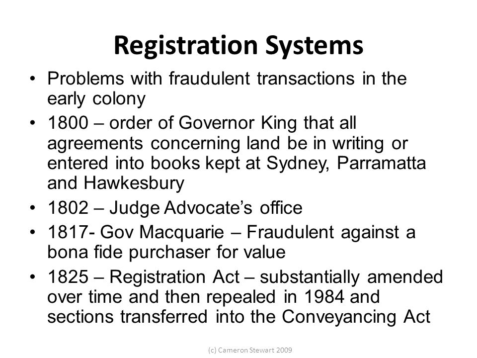 (c) Cameron Stewart 2009 Registration Systems Problems with fraudulent transactions in the early colony 1800 – order of Governor King that all agreeme