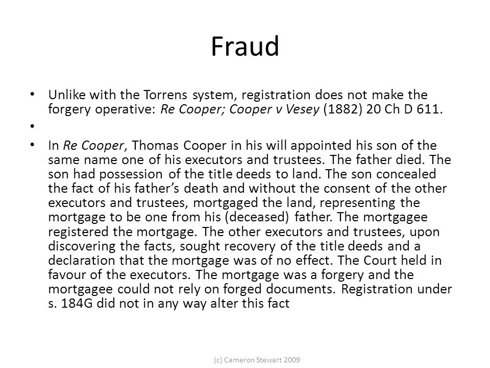 (c) Cameron Stewart 2009 Fraud Unlike with the Torrens system, registration does not make the forgery operative: Re Cooper; Cooper v Vesey (1882) 20 Ch D 611.