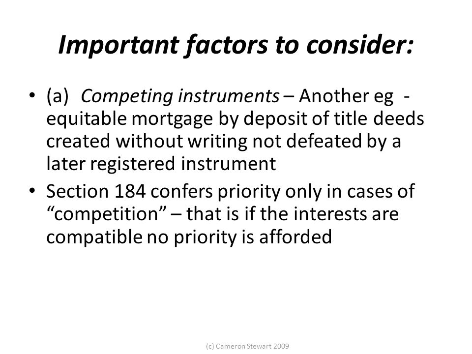 (c) Cameron Stewart 2009 Important factors to consider: (a) Competing instruments – Another eg - equitable mortgage by deposit of title deeds created without writing not defeated by a later registered instrument Section 184 confers priority only in cases of competition – that is if the interests are compatible no priority is afforded