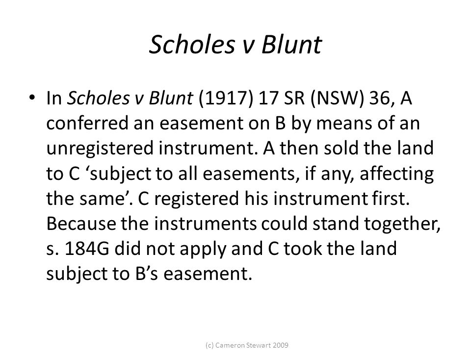 (c) Cameron Stewart 2009 Scholes v Blunt In Scholes v Blunt (1917) 17 SR (NSW) 36, A conferred an easement on B by means of an unregistered instrument