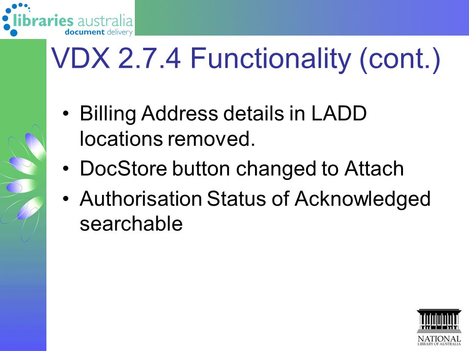 VDX 2.7.4 Functionality (cont.) Billing Address details in LADD locations removed. DocStore button changed to Attach Authorisation Status of Acknowled